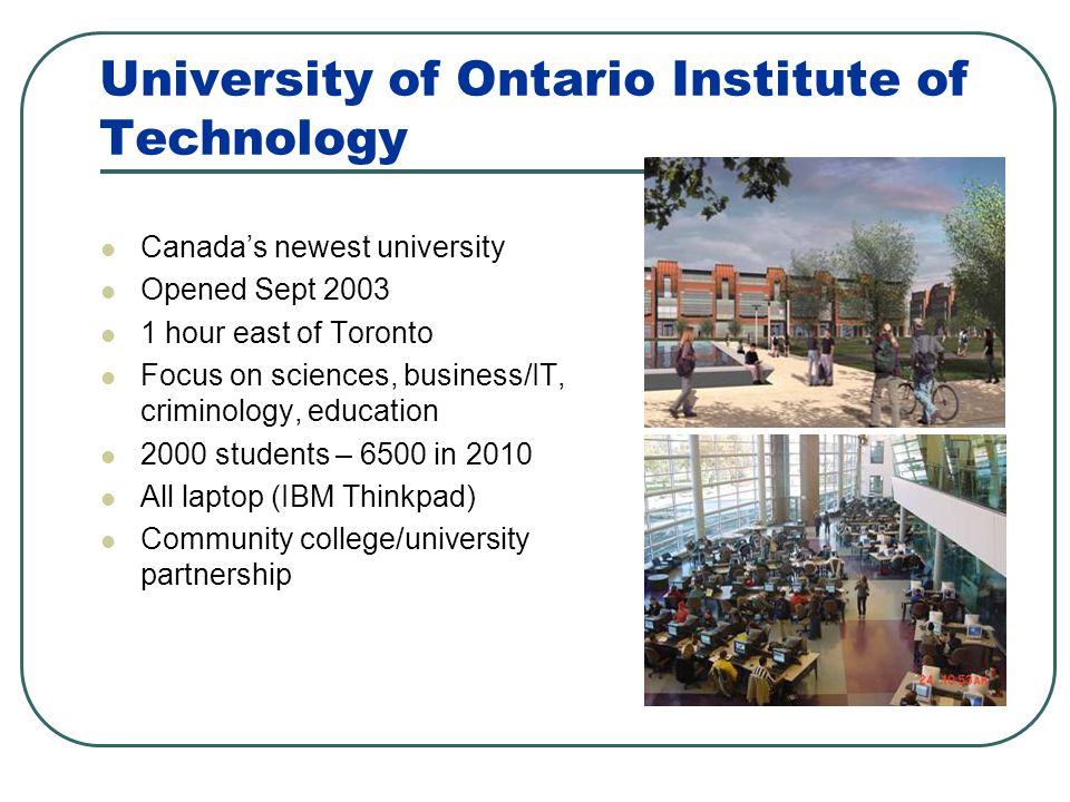University of Ontario Institute of Technology Canadas newest university Opened Sept 2003 1 hour east of Toronto Focus on sciences, business/IT, crimin