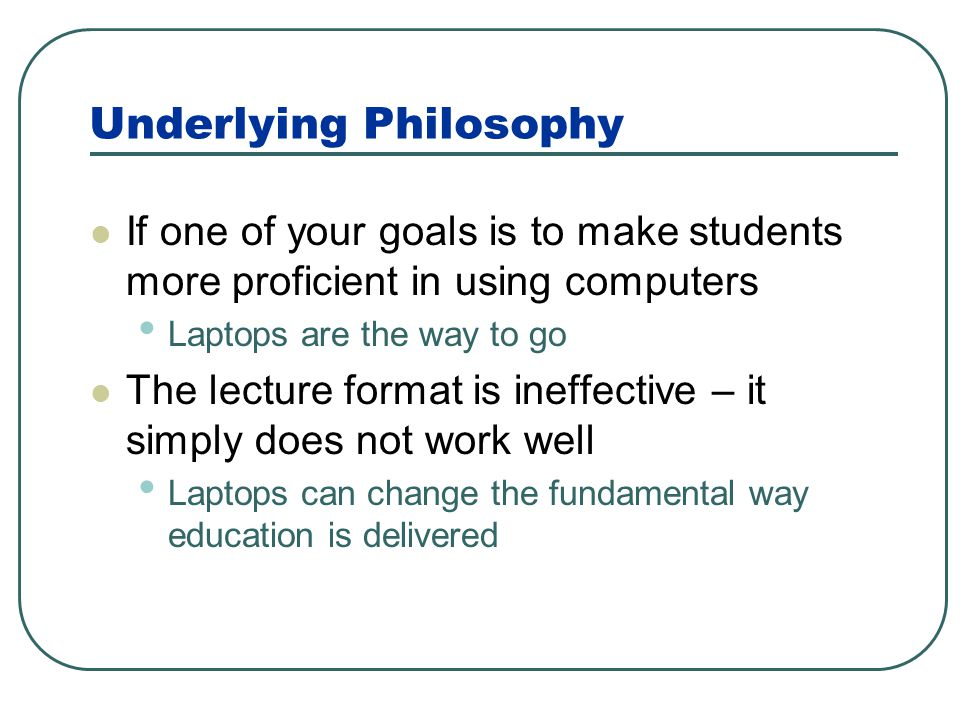 Underlying Philosophy If one of your goals is to make students more proficient in using computers Laptops are the way to go The lecture format is inef