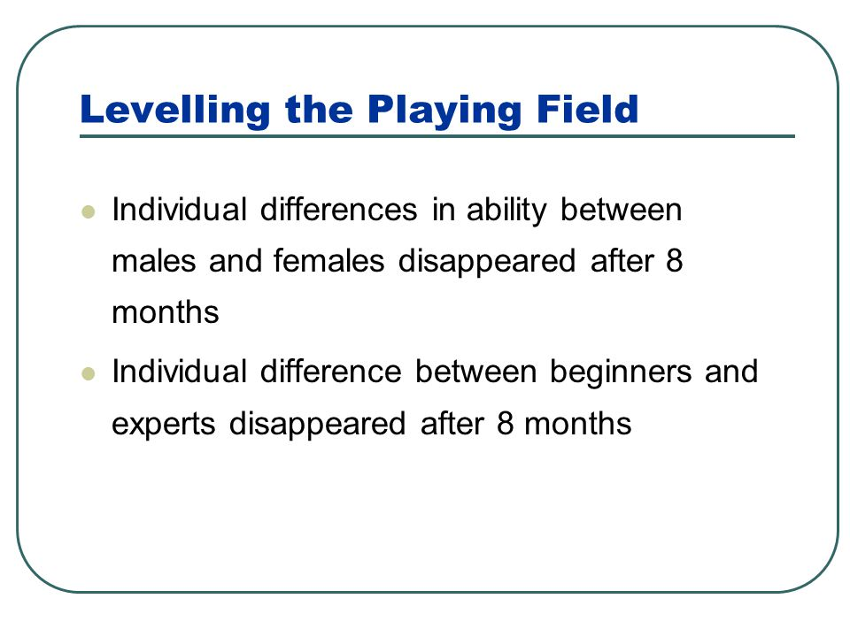 Levelling the Playing Field Individual differences in ability between males and females disappeared after 8 months Individual difference between begin