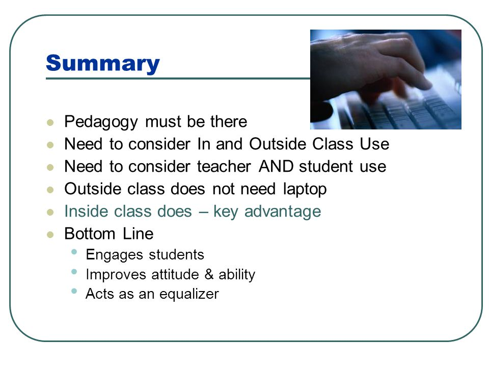 Summary Pedagogy must be there Need to consider In and Outside Class Use Need to consider teacher AND student use Outside class does not need laptop I
