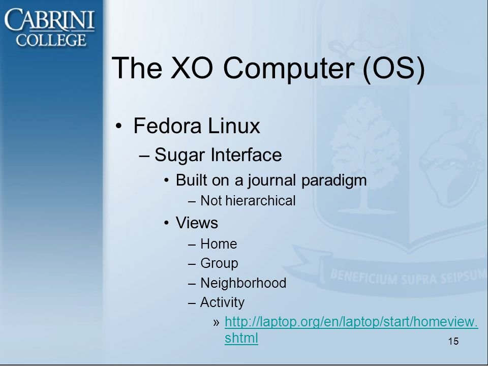 The XO Computer (OS) Fedora Linux –Sugar Interface Built on a journal paradigm –Not hierarchical Views –Home –Group –Neighborhood –Activity »http://laptop.org/en/laptop/start/homeview.