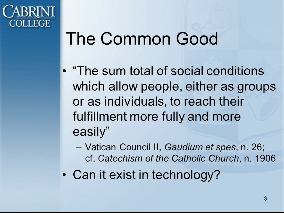 The Common Good The sum total of social conditions which allow people, either as groups or as individuals, to reach their fulfillment more fully and more easily –Vatican Council II, Gaudium et spes, n.