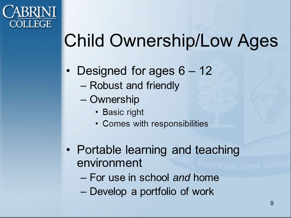 Child Ownership/Low Ages Designed for ages 6 – 12 –Robust and friendly –Ownership Basic right Comes with responsibilities Portable learning and teaching environment –For use in school and home –Develop a portfolio of work 9