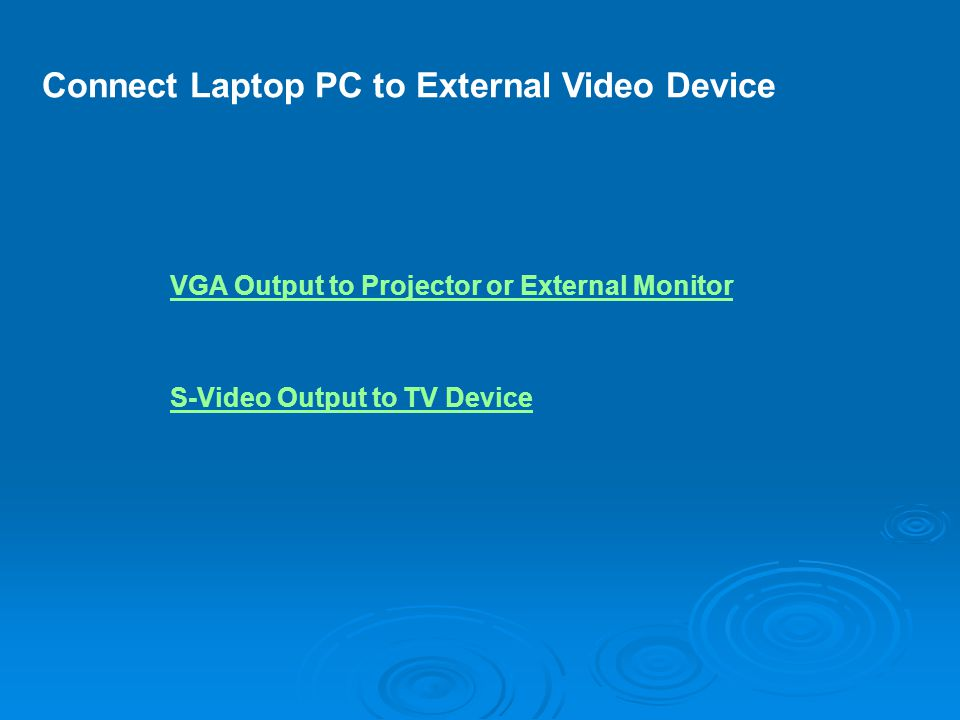 Connect Laptop PC to External Video Device VGA Output to Projector or External Monitor S-Video Output to TV Device