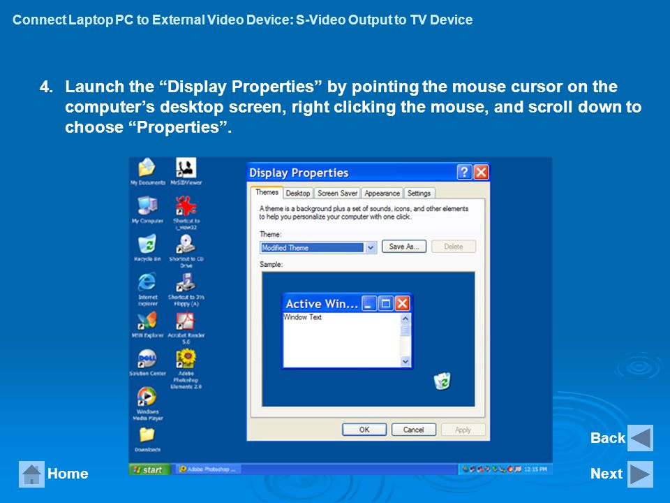 Connect Laptop PC to External Video Device: S-Video Output to TV Device HomeNext 4.Launch the Display Properties by pointing the mouse cursor on the c