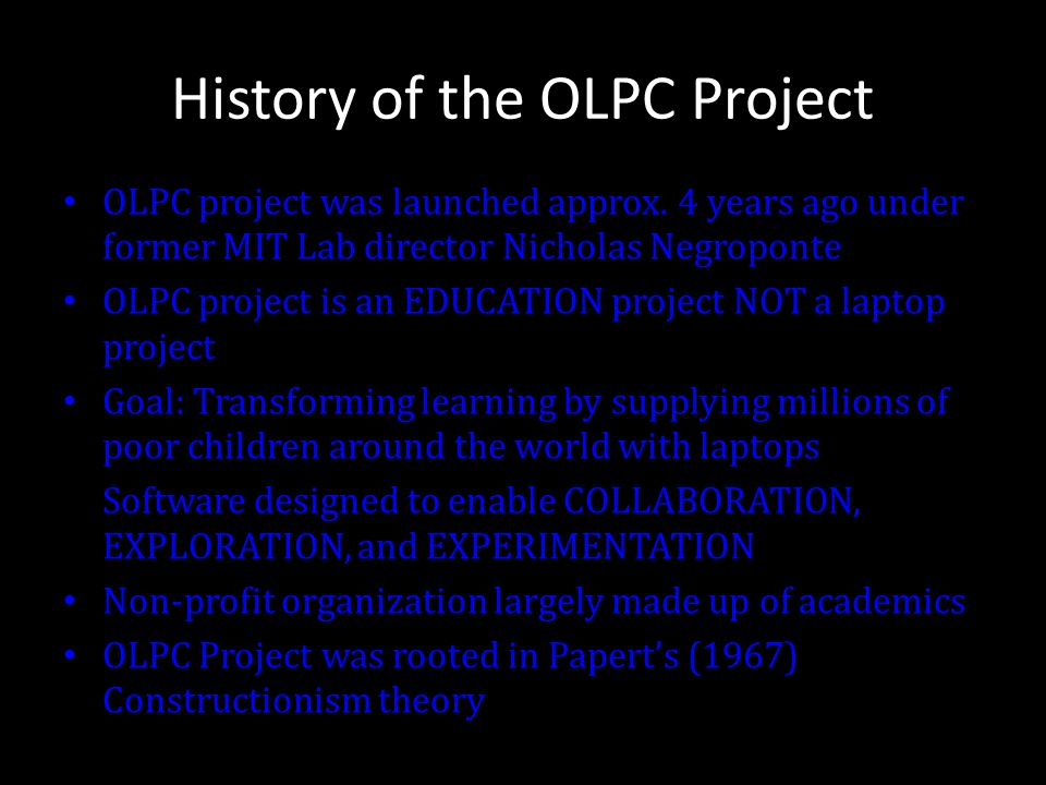 History of the OLPC Project OLPC project was launched approx. 4 years ago under former MIT Lab director Nicholas Negroponte OLPC project is an EDUCATI
