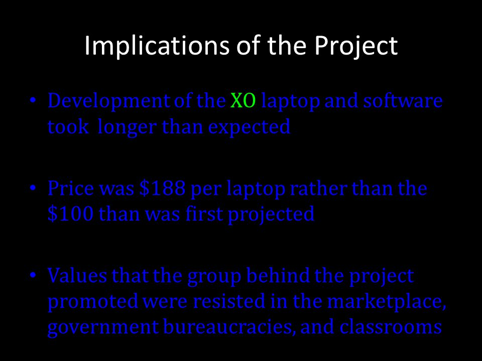 Implications of the Project Development of the XO laptop and software took longer than expected Price was $188 per laptop rather than the $100 than wa