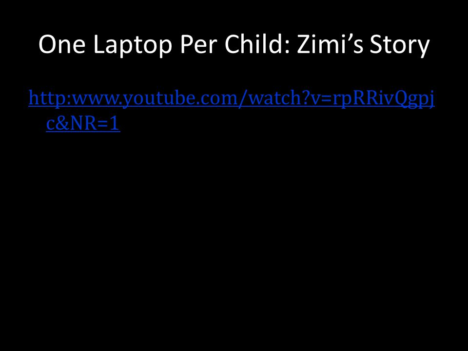 One Laptop Per Child: Zimis Story http:www.youtube.com/watch?v=rpRRivQgpj c&NR=1