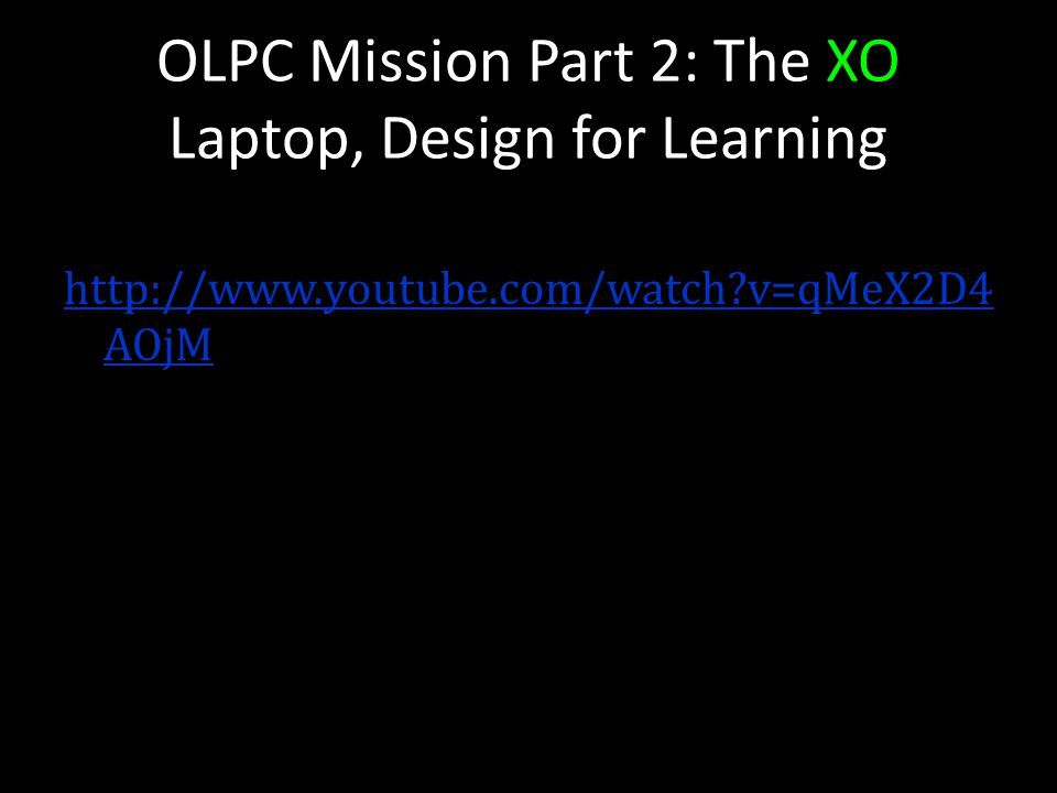 OLPC Mission Part 2: The XO Laptop, Design for Learning http://www.youtube.com/watch?v=qMeX2D4 AOjM