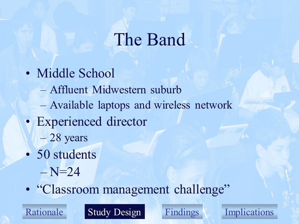 RationaleStudy DesignFindingsImplications The Band Middle School –Affluent Midwestern suburb –Available laptops and wireless network Experienced director –28 years 50 students –N=24 Classroom management challenge Study Design
