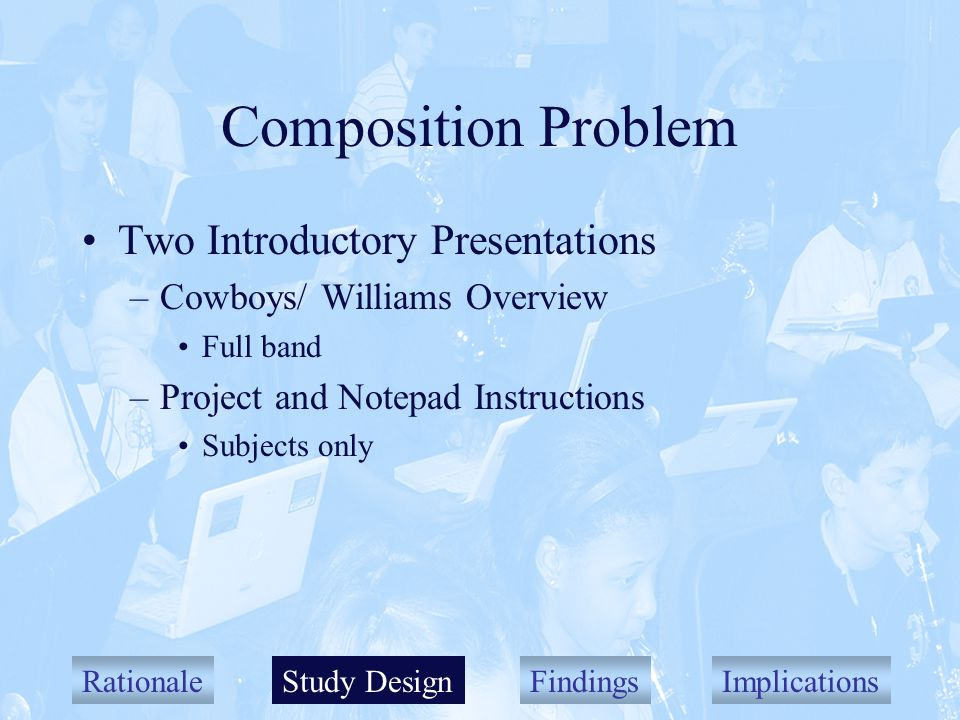RationaleStudy DesignFindingsImplications Composition Problem Two Introductory Presentations –Cowboys/ Williams Overview Full band –Project and Notepad Instructions Subjects only Study Design
