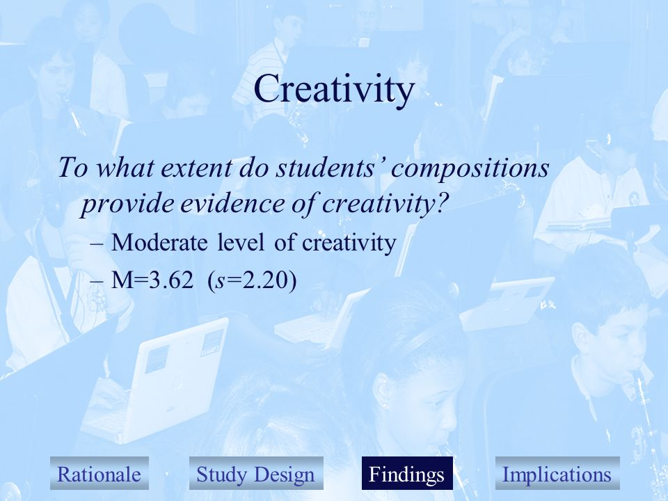 RationaleStudy DesignFindingsImplications Creativity To what extent do students compositions provide evidence of creativity.