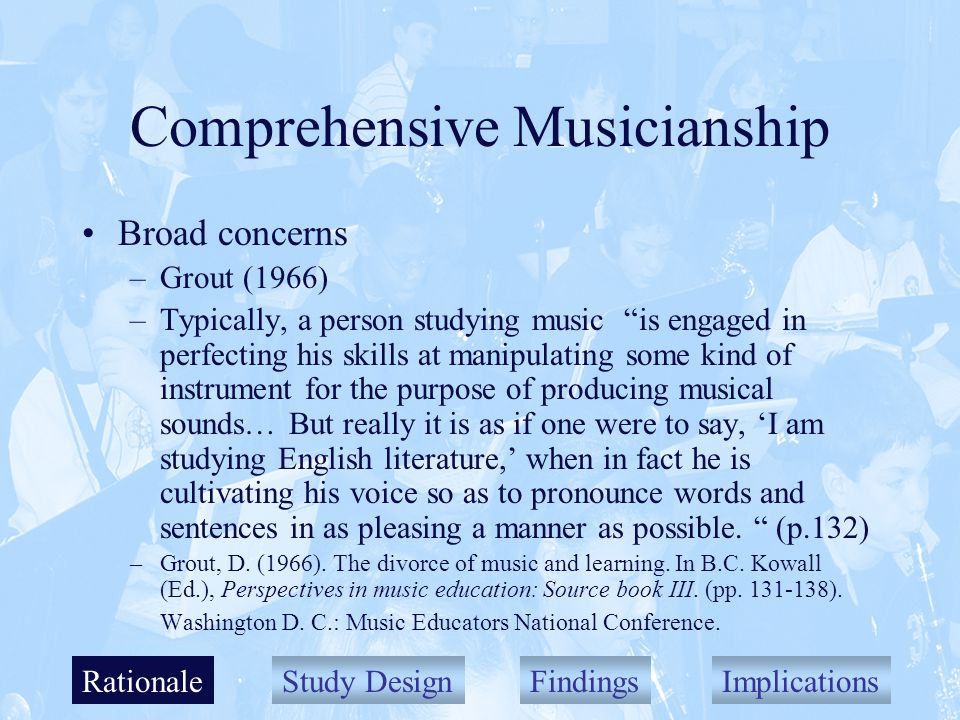Study DesignFindingsImplications Comprehensive Musicianship Broad concerns –Grout (1966) –Typically, a person studying music is engaged in perfecting his skills at manipulating some kind of instrument for the purpose of producing musical sounds… But really it is as if one were to say, I am studying English literature, when in fact he is cultivating his voice so as to pronounce words and sentences in as pleasing a manner as possible.