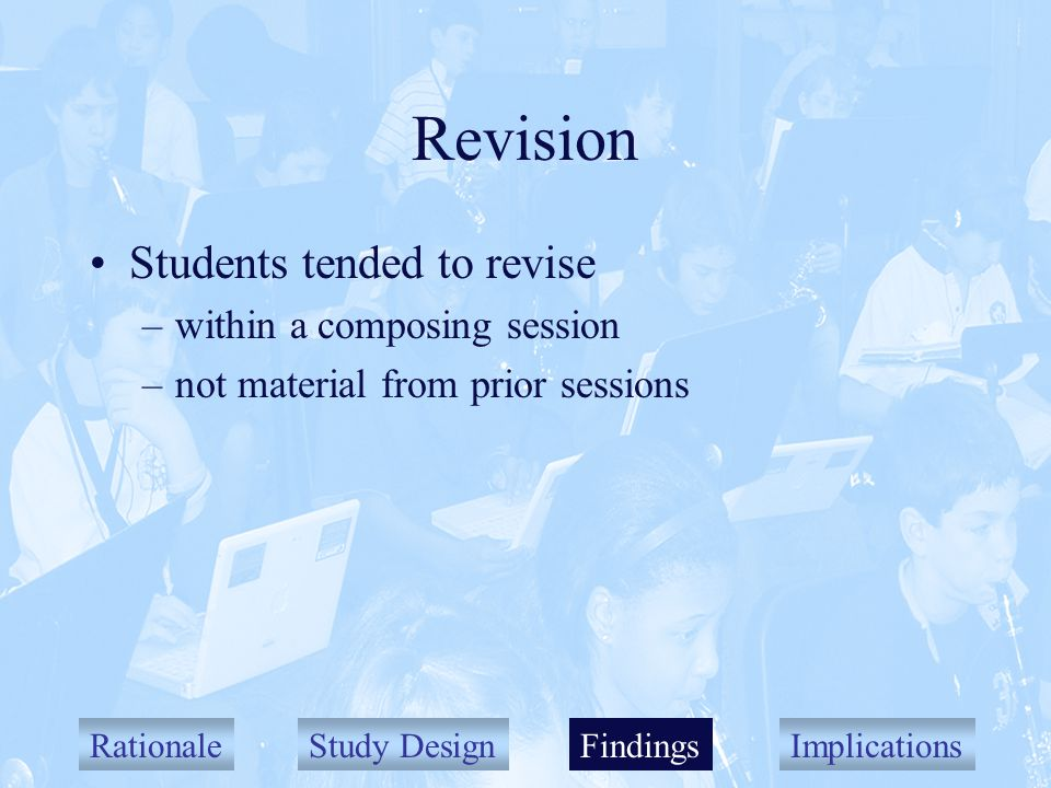 RationaleStudy DesignFindingsImplications Revision Students tended to revise –within a composing session –not material from prior sessions Findings