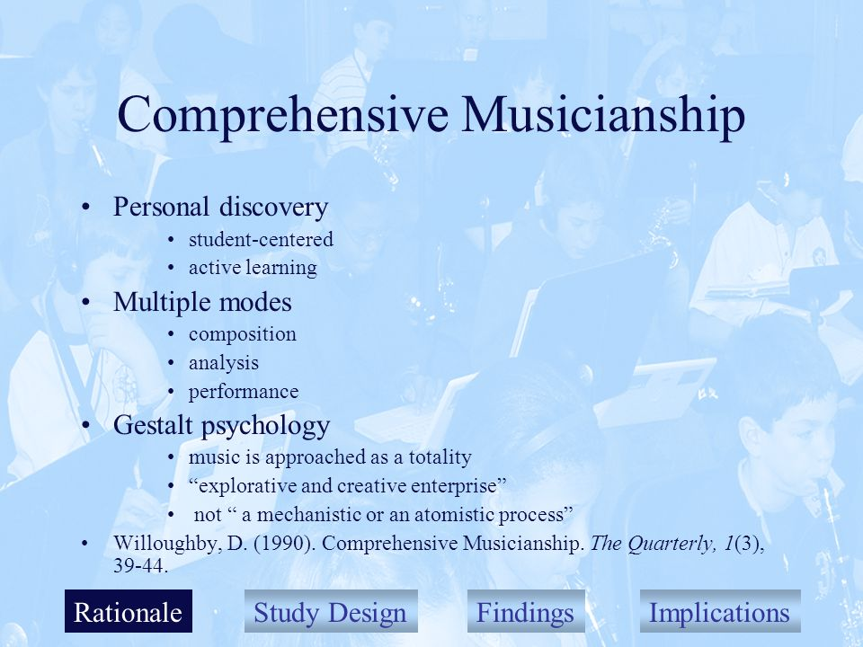 Study DesignFindingsImplications Comprehensive Musicianship Personal discovery student-centered active learning Multiple modes composition analysis performance Gestalt psychology music is approached as a totality explorative and creative enterprise not a mechanistic or an atomistic process Willoughby, D.