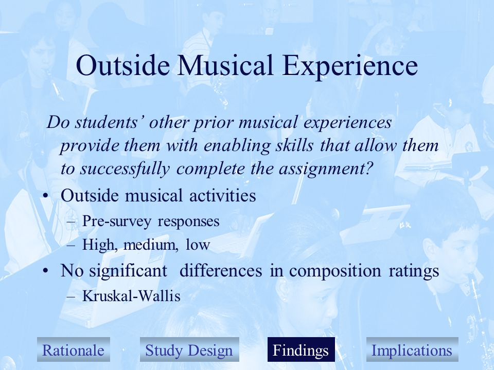 RationaleStudy DesignFindingsImplications Outside Musical Experience Do students other prior musical experiences provide them with enabling skills that allow them to successfully complete the assignment.