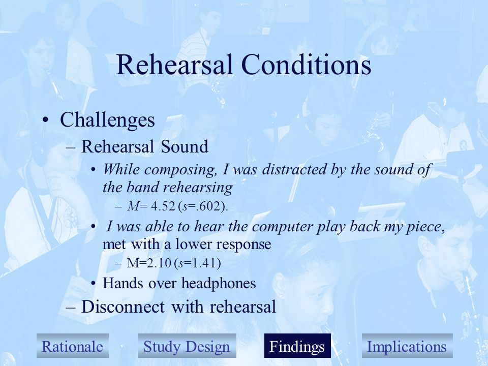 RationaleStudy DesignFindingsImplications Rehearsal Conditions Challenges –Rehearsal Sound While composing, I was distracted by the sound of the band rehearsing –M= 4.52 (s=.602).