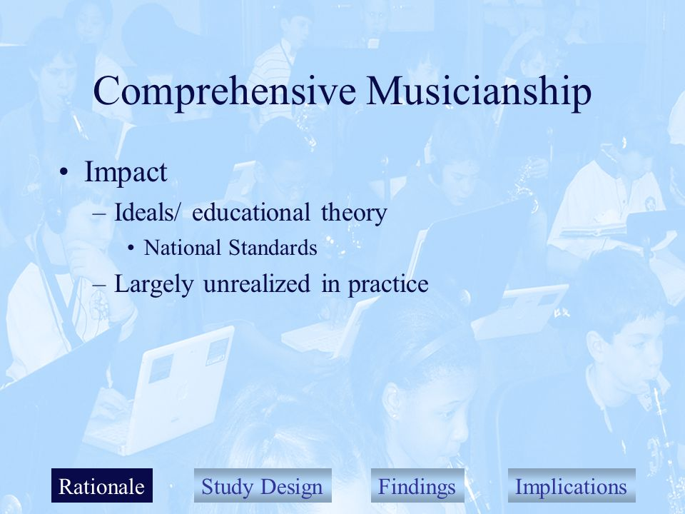 Study DesignFindingsImplications Comprehensive Musicianship Impact –Ideals/ educational theory National Standards –Largely unrealized in practice Rationale
