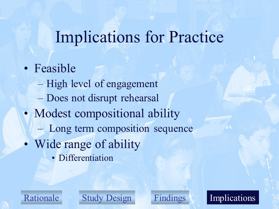 RationaleStudy DesignFindingsImplications Implications for Practice Feasible –High level of engagement –Does not disrupt rehearsal Modest compositional ability – Long term composition sequence Wide range of ability Differentiation Implications