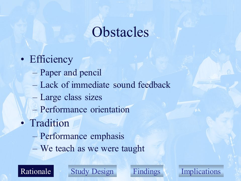 Study DesignFindingsImplications Obstacles Efficiency –Paper and pencil –Lack of immediate sound feedback –Large class sizes –Performance orientation Tradition –Performance emphasis –We teach as we were taught Rationale