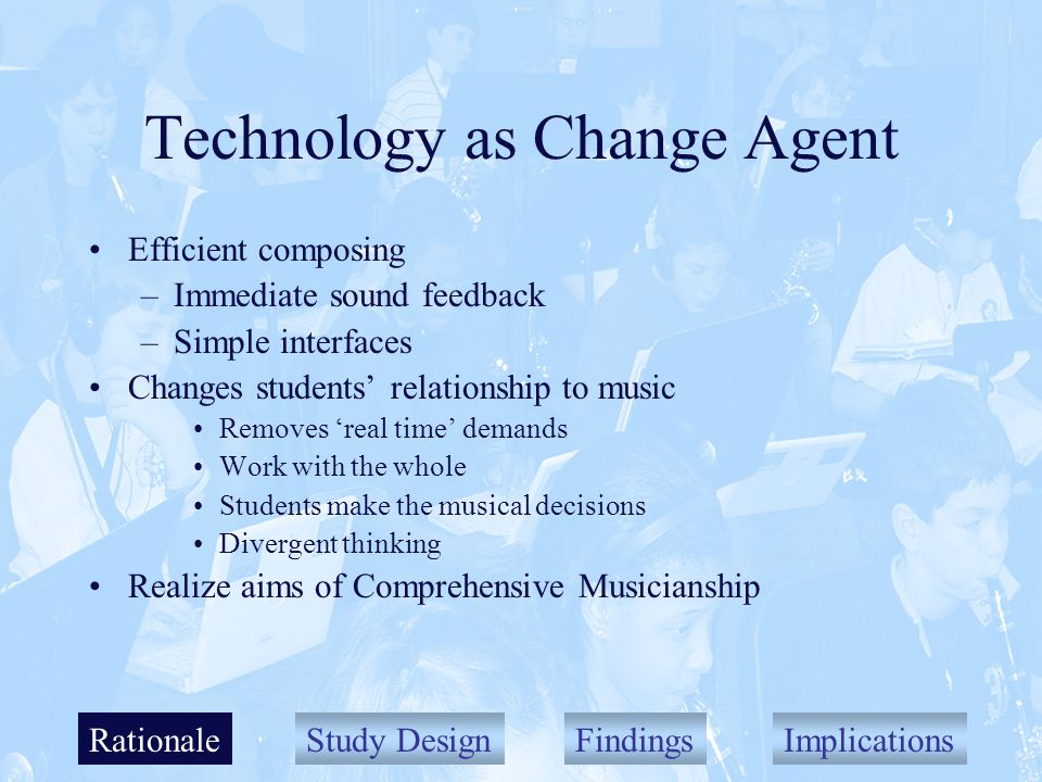 Study DesignFindingsImplications Technology as Change Agent Efficient composing –Immediate sound feedback –Simple interfaces Changes students relationship to music Removes real time demands Work with the whole Students make the musical decisions Divergent thinking Realize aims of Comprehensive Musicianship Rationale
