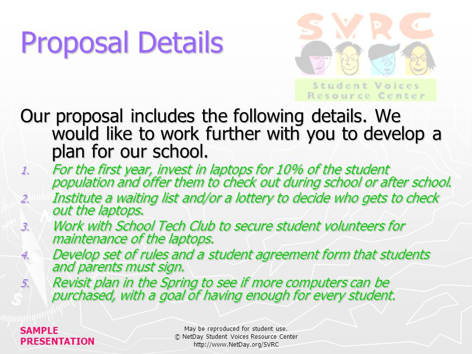 SAMPLE PRESENTATION May be reproduced for student use. © NetDay Student Voices Resource Center http://www.NetDay.org/SVRC Proposal Details Our proposa