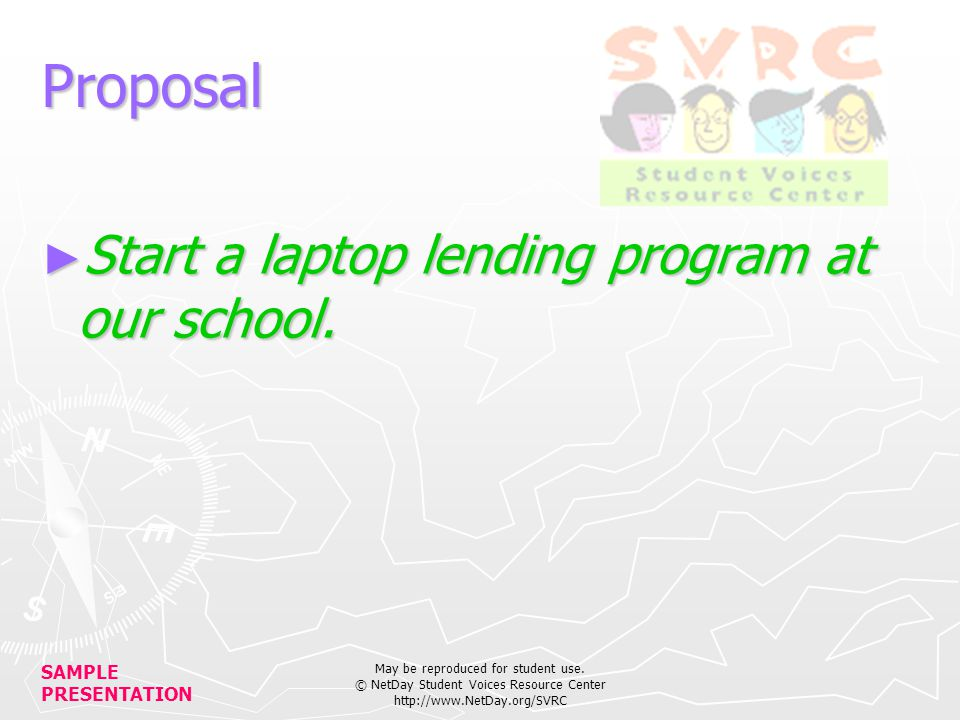 SAMPLE PRESENTATION May be reproduced for student use. © NetDay Student Voices Resource Center http://www.NetDay.org/SVRC Proposal Start a laptop lend