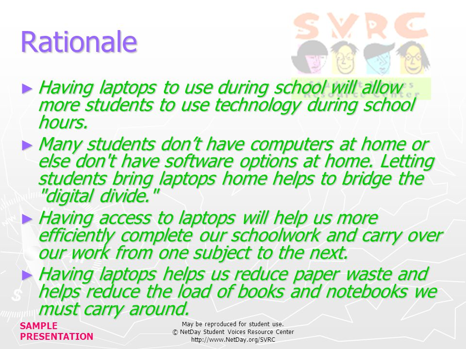 SAMPLE PRESENTATION May be reproduced for student use. © NetDay Student Voices Resource Center http://www.NetDay.org/SVRC Rationale Having laptops to