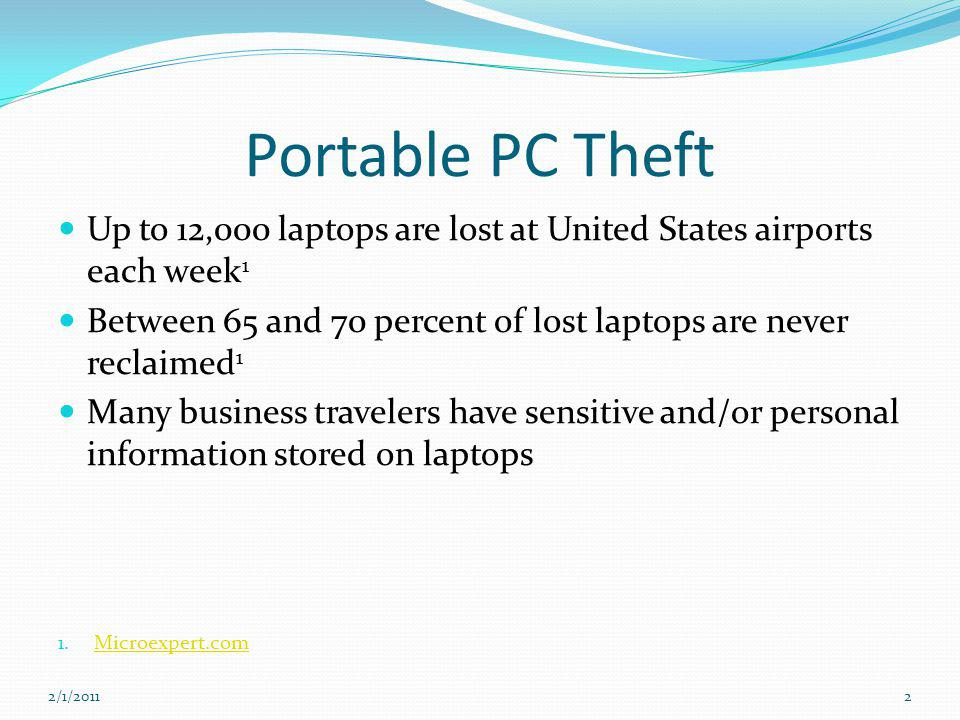Portable PC Theft Up to 12,000 laptops are lost at United States airports each week 1 Between 65 and 70 percent of lost laptops are never reclaimed 1 Many business travelers have sensitive and/or personal information stored on laptops 1.