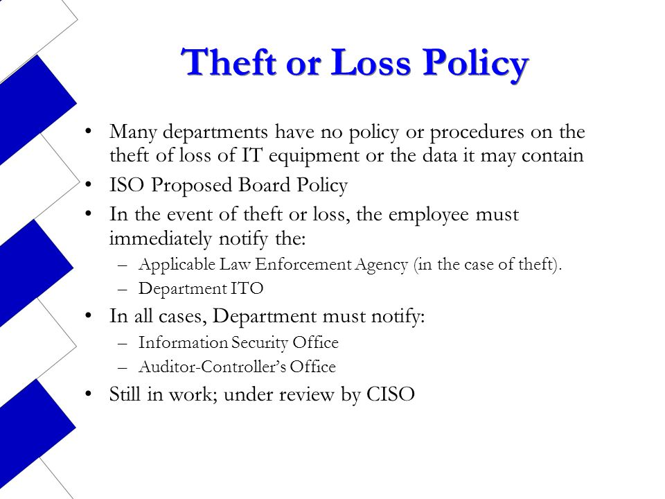 Theft or Loss Policy Many departments have no policy or procedures on the theft of loss of IT equipment or the data it may contain ISO Proposed Board