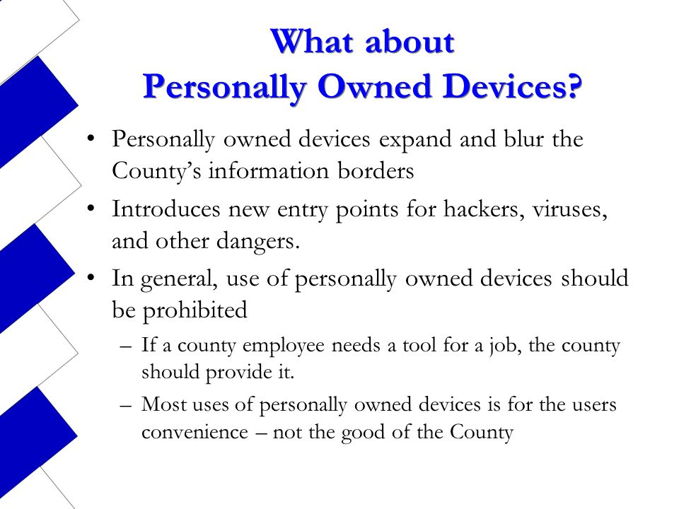 What about Personally Owned Devices? Personally owned devices expand and blur the Countys information borders Introduces new entry points for hackers,