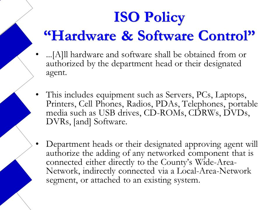 ISO Policy Hardware & Software Control...[A]ll hardware and software shall be obtained from or authorized by the department head or their designated a