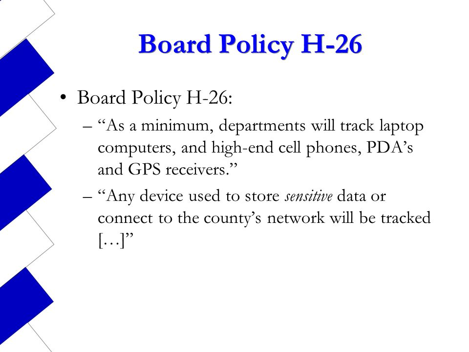 Board Policy H-26 Board Policy H-26: –As a minimum, departments will track laptop computers, and high-end cell phones, PDAs and GPS receivers. –Any de