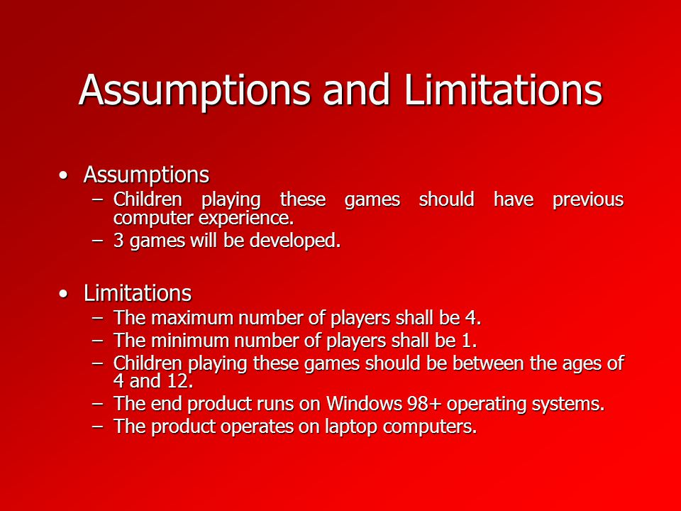 Assumptions and Limitations AssumptionsAssumptions –Children playing these games should have previous computer experience.