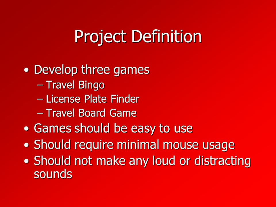 Project Definition Develop three gamesDevelop three games –Travel Bingo –License Plate Finder –Travel Board Game Games should be easy to useGames should be easy to use Should require minimal mouse usageShould require minimal mouse usage Should not make any loud or distracting soundsShould not make any loud or distracting sounds