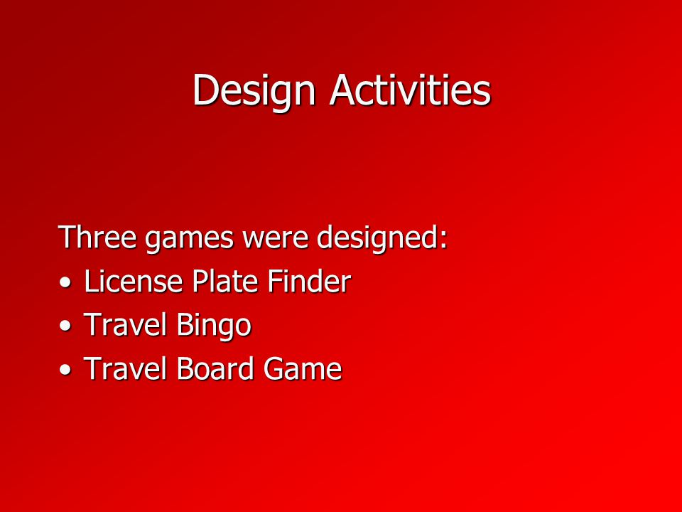 Design Activities Three games were designed: License Plate FinderLicense Plate Finder Travel BingoTravel Bingo Travel Board GameTravel Board Game