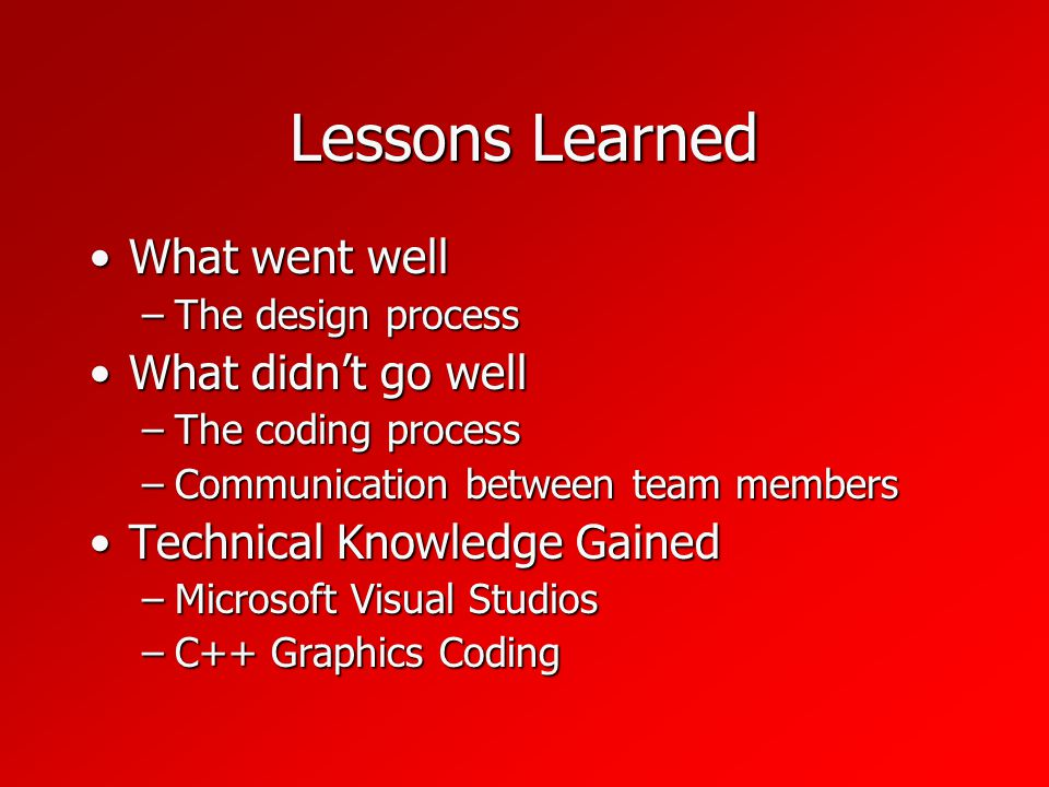 Lessons Learned What went wellWhat went well –The design process What didnt go wellWhat didnt go well –The coding process –Communication between team members Technical Knowledge GainedTechnical Knowledge Gained –Microsoft Visual Studios –C++ Graphics Coding