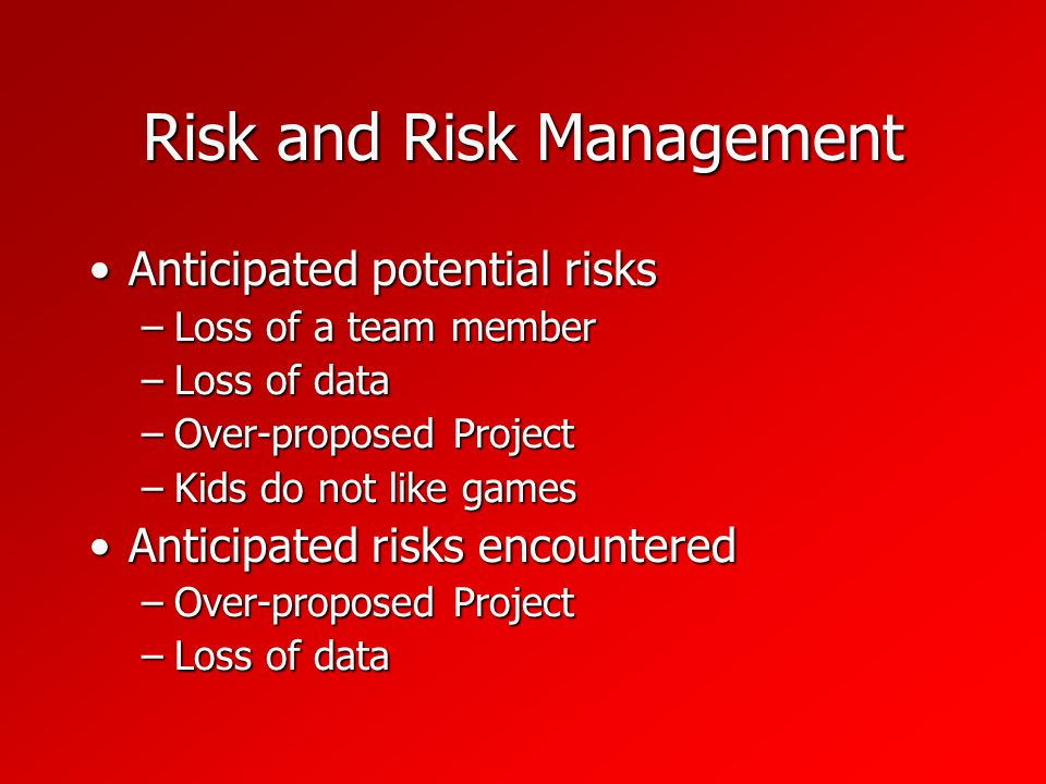 Risk and Risk Management Anticipated potential risksAnticipated potential risks –Loss of a team member –Loss of data –Over-proposed Project –Kids do not like games Anticipated risks encounteredAnticipated risks encountered –Over-proposed Project –Loss of data