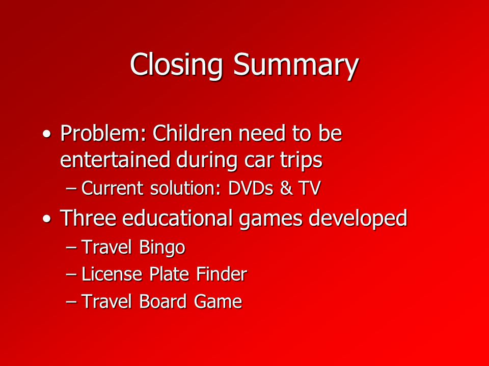 Closing Summary Problem: Children need to be entertained during car tripsProblem: Children need to be entertained during car trips –Current solution: DVDs & TV Three educational games developedThree educational games developed –Travel Bingo –License Plate Finder –Travel Board Game