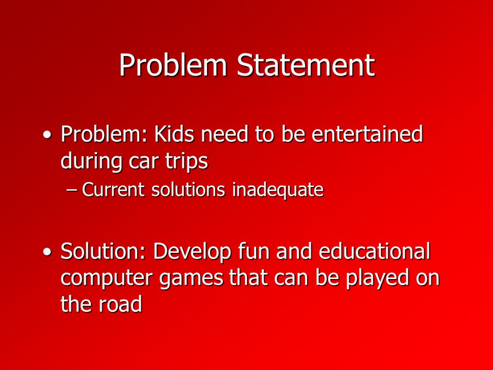 Problem Statement Problem: Kids need to be entertained during car tripsProblem: Kids need to be entertained during car trips –Current solutions inadequate Solution: Develop fun and educational computer games that can be played on the roadSolution: Develop fun and educational computer games that can be played on the road