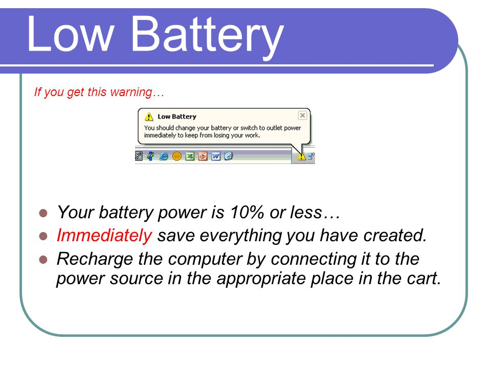 Low Battery Your battery power is 10% or less… Immediately save everything you have created.