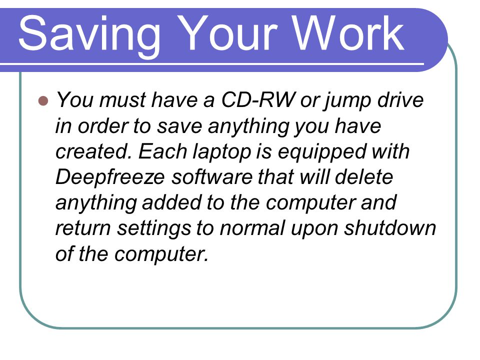 Saving Your Work You must have a CD-RW or jump drive in order to save anything you have created.