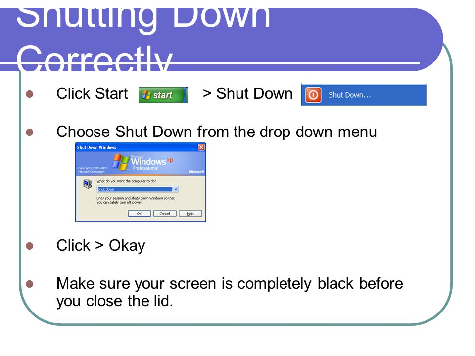 Shutting Down Correctly Click Start > Shut Down Choose Shut Down from the drop down menu Click > Okay Make sure your screen is completely black before you close the lid.