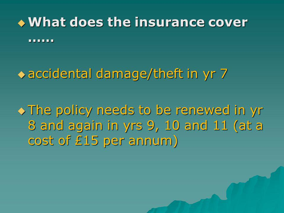 What does the insurance cover …… What does the insurance cover …… accidental damage/theft in yr 7 accidental damage/theft in yr 7 The policy needs to be renewed in yr 8 and again in yrs 9, 10 and 11 (at a cost of £15 per annum) The policy needs to be renewed in yr 8 and again in yrs 9, 10 and 11 (at a cost of £15 per annum)