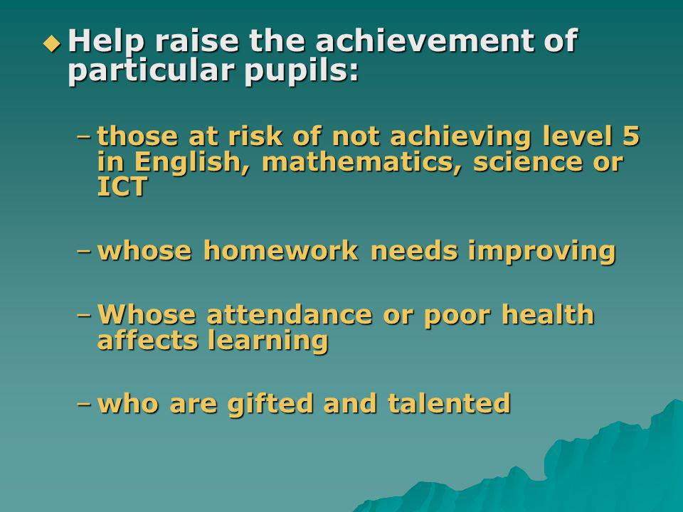 Help raise the achievement of particular pupils: Help raise the achievement of particular pupils: –those at risk of not achieving level 5 in English, mathematics, science or ICT –whose homework needs improving –Whose attendance or poor health affects learning –who are gifted and talented