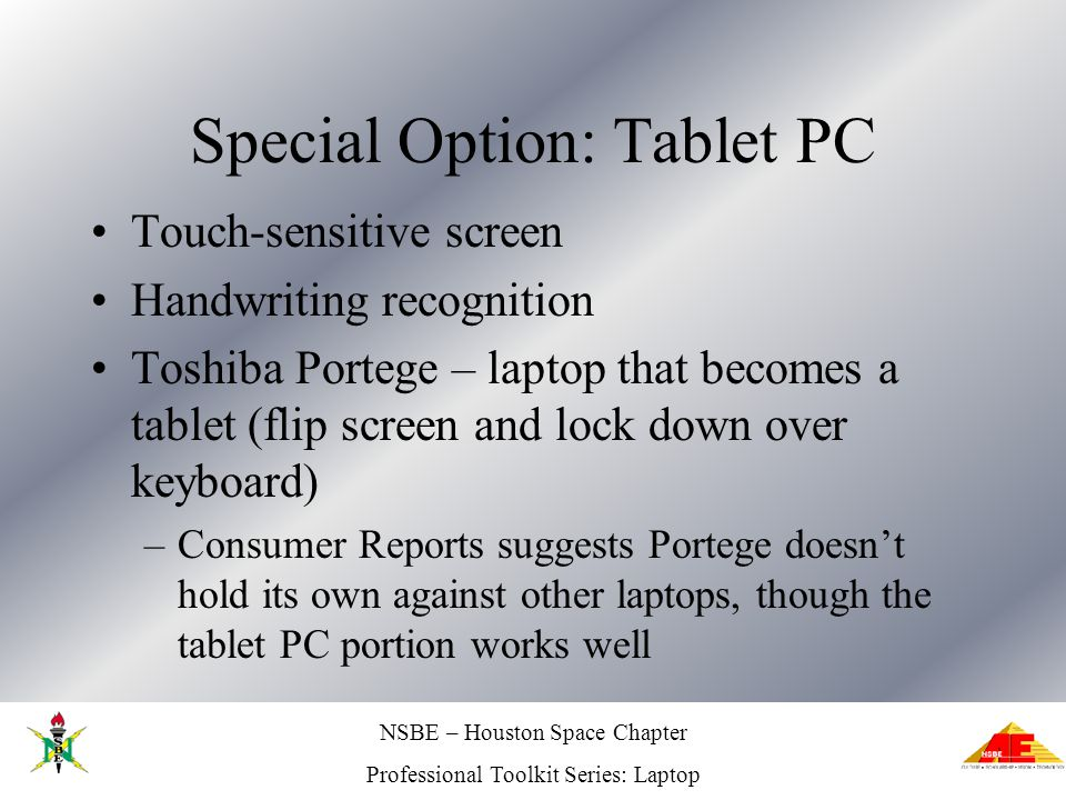 NSBE – Houston Space Chapter Professional Toolkit Series: Laptop Special Option: Tablet PC Touch-sensitive screen Handwriting recognition Toshiba Portege – laptop that becomes a tablet (flip screen and lock down over keyboard) –Consumer Reports suggests Portege doesnt hold its own against other laptops, though the tablet PC portion works well