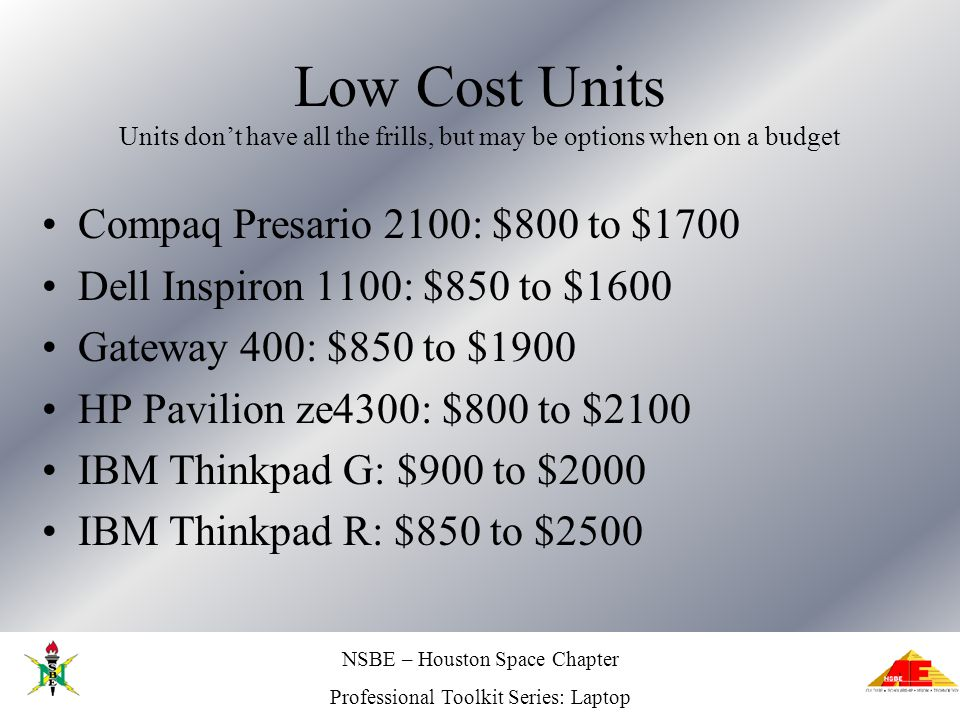 NSBE – Houston Space Chapter Professional Toolkit Series: Laptop Low Cost Units Units dont have all the frills, but may be options when on a budget Co
