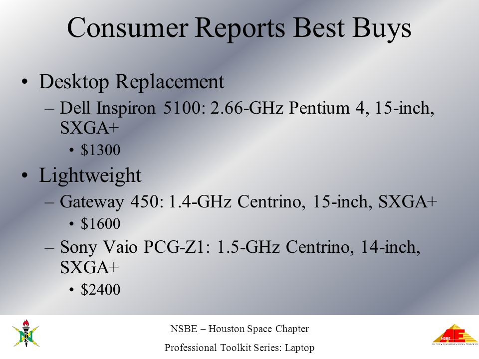 NSBE – Houston Space Chapter Professional Toolkit Series: Laptop Consumer Reports Best Buys Desktop Replacement –Dell Inspiron 5100: 2.66-GHz Pentium 4, 15-inch, SXGA+ $1300 Lightweight –Gateway 450: 1.4-GHz Centrino, 15-inch, SXGA+ $1600 –Sony Vaio PCG-Z1: 1.5-GHz Centrino, 14-inch, SXGA+ $2400