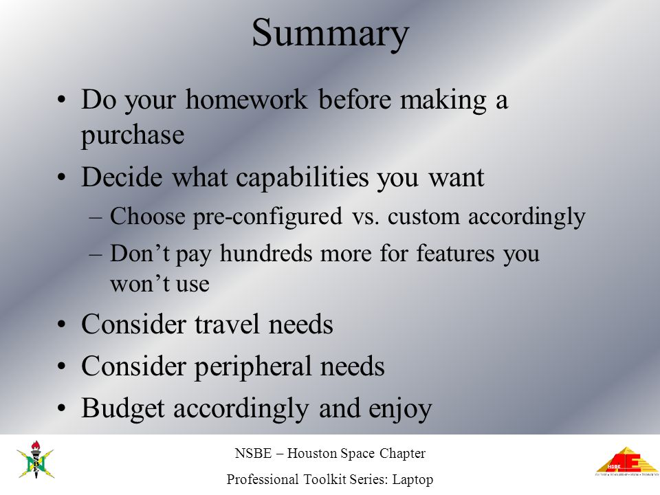 NSBE – Houston Space Chapter Professional Toolkit Series: Laptop Summary Do your homework before making a purchase Decide what capabilities you want –Choose pre-configured vs.