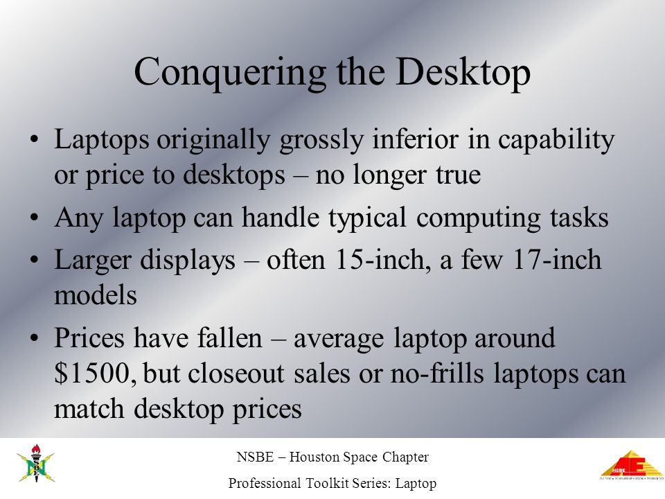 Professional Toolkit Series: Laptop Conquering the Desktop Laptops originally grossly inferior in capability or price to desktops – no longer true Any laptop can handle typical computing tasks Larger displays – often 15-inch, a few 17-inch models Prices have fallen – average laptop around $1500, but closeout sales or no-frills laptops can match desktop prices